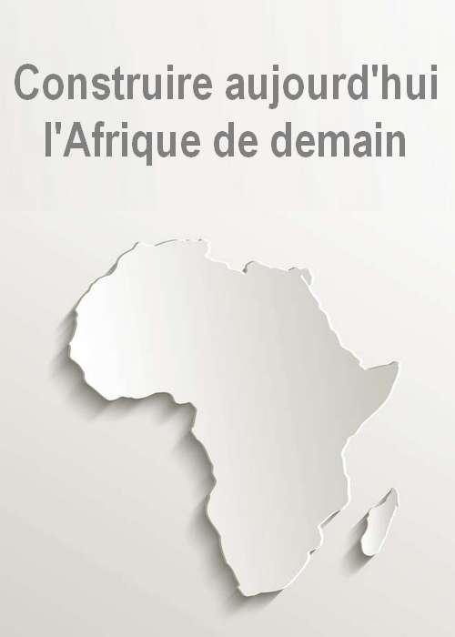 Construire aujourd'hui l'Afrique de demain